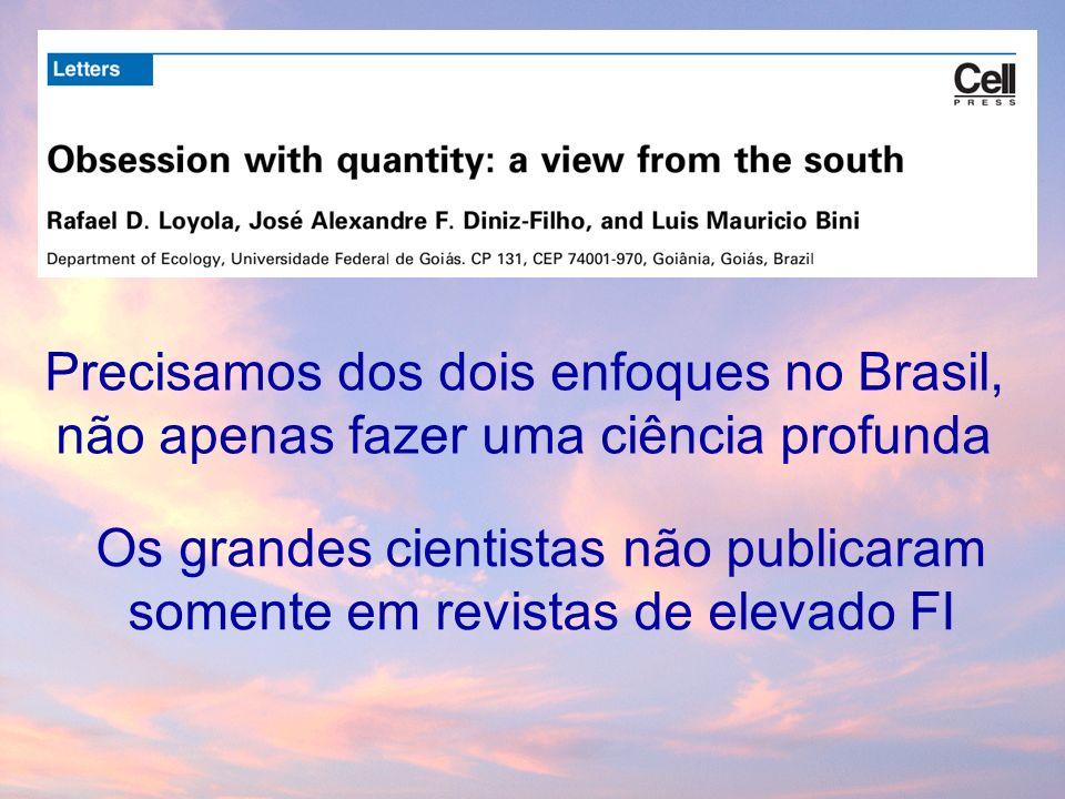 Precisamos dos dois enfoques no Brasil, não apenas fazer uma ciência profunda Os grandes cientistas não publicaram somente em revistas de elevado FI