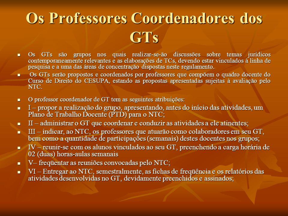 Os Professores Coordenadores dos GTs V II– analisar e avaliar os relatórios de atividades que lhes forem entregues pelos alunos; V II– analisar e avaliar os relatórios de atividades que lhes forem entregues pelos alunos; V III– emitir parecer sobre os TCs dos alunos vinculados ao GT que coordena, para efeito de avaliação pelo NTC; V III– emitir parecer sobre os TCs dos alunos vinculados ao GT que coordena, para efeito de avaliação pelo NTC; IX – participar das comunicações dos TCs e das defesas para as quais estiver designado; IX – participar das comunicações dos TCs e das defesas para as quais estiver designado; X – assinar juntamente com os demais membros das bancas examinadoras as atas finais das sessões de defesa; X – assinar juntamente com os demais membros das bancas examinadoras as atas finais das sessões de defesa; XI – requerer ao NTC a inclusão dos Trabalhos de Curso de seus alunos na pauta semestral de comunicações e defesas; XI – requerer ao NTC a inclusão dos Trabalhos de Curso de seus alunos na pauta semestral de comunicações e defesas;
