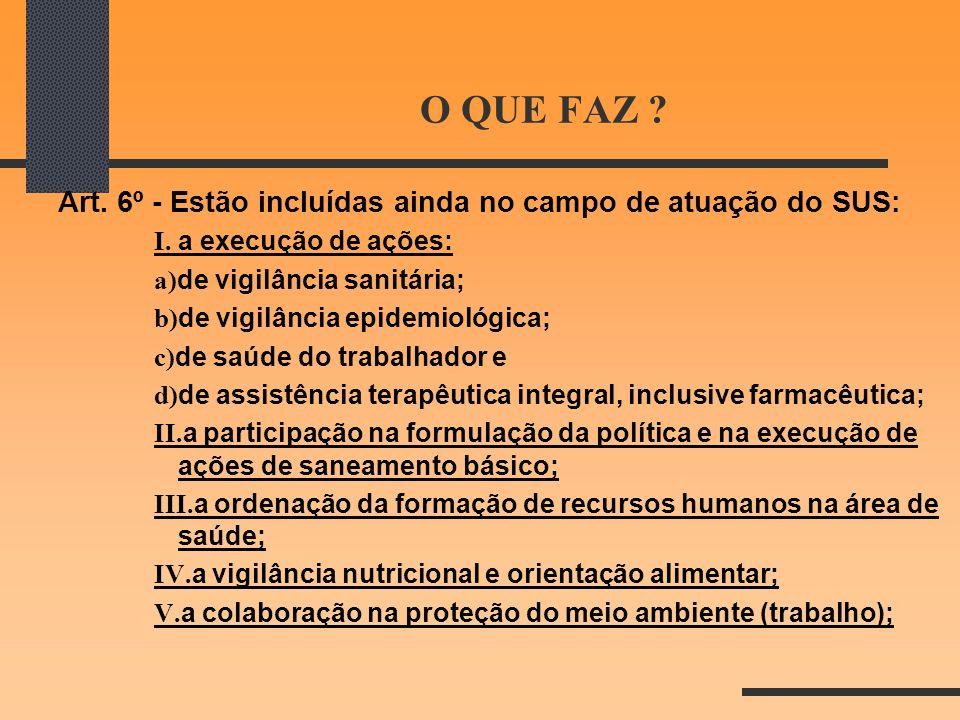 O QUE FAZ ? Art. 6º - Estão incluídas ainda no campo de atuação do SUS: I. a execução de ações: a) de vigilância sanitária; b) de vigilância epidemiol