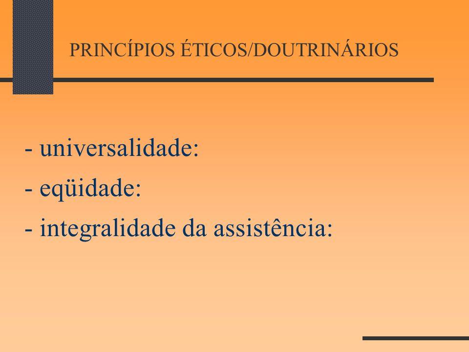 PRINCÍPIOS ÉTICOS/DOUTRINÁRIOS - universalidade: - eqüidade: - integralidade da assistência:
