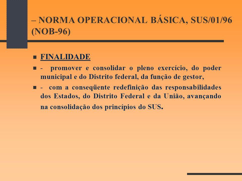 – NORMA OPERACIONAL BÁSICA, SUS/01/96 (NOB-96) FINALIDADE - promover e consolidar o pleno exercício, do poder municipal e do Distrito federal, da funç