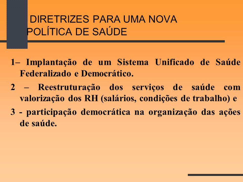 DIRETRIZES PARA UMA NOVA POLÍTICA DE SAÚDE 1– Implantação de um Sistema Unificado de Saúde Federalizado e Democrático. 2 – Reestruturação dos serviços
