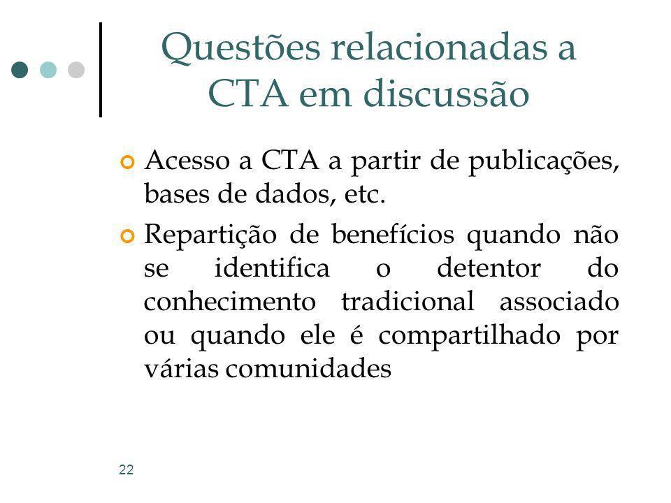 22 Questões relacionadas a CTA em discussão Acesso a CTA a partir de publicações, bases de dados, etc. Repartição de benefícios quando não se identifi