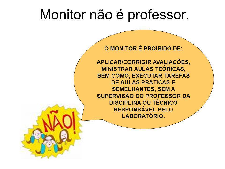 Monitor não é professor. O MONITOR É PROIBIDO DE: APLICAR/CORRIGIR AVALIAÇÕES, MINISTRAR AULAS TEÓRICAS, BEM COMO, EXECUTAR TAREFAS DE AULAS PRÁTICAS