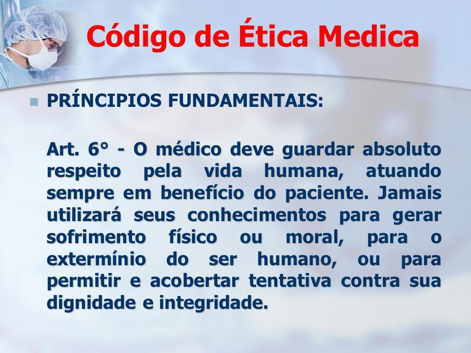 Código de Ética Medica PRÍNCIPIOS FUNDAMENTAIS: Art. 6° - O médico deve guardar absoluto respeito pela vida humana, atuando sempre em benefício do pac