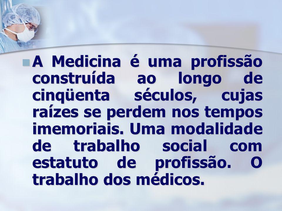 A Medicina é uma profissão construída ao longo de cinqüenta séculos, cujas raízes se perdem nos tempos imemoriais. Uma modalidade de trabalho social c