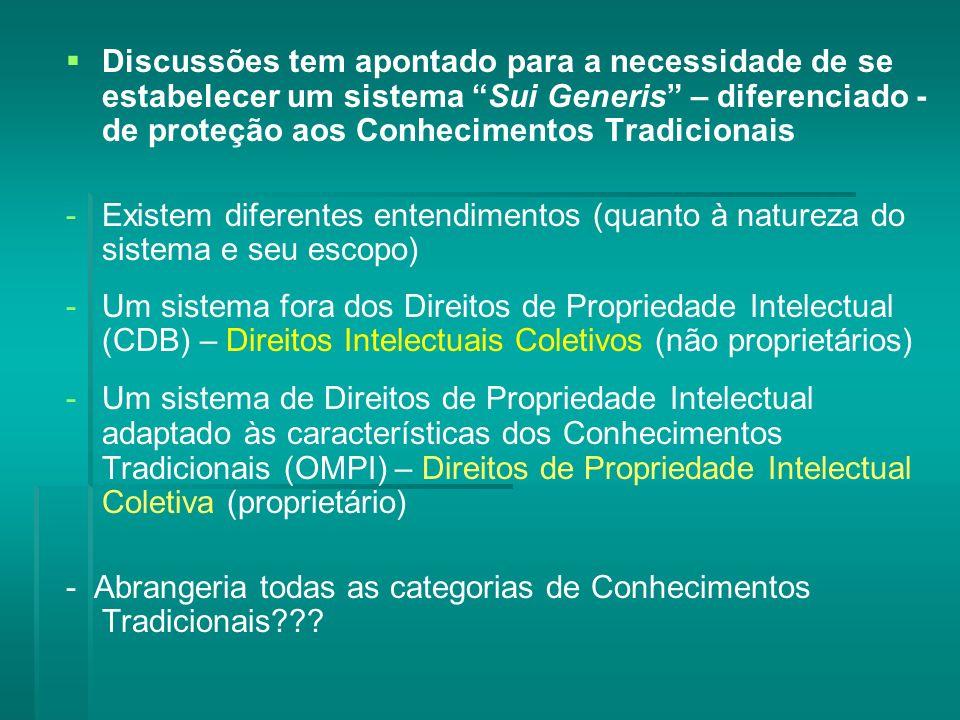 Discussões tem apontado para a necessidade de se estabelecer um sistema Sui Generis – diferenciado - de proteção aos Conhecimentos Tradicionais - -Existem diferentes entendimentos (quanto à natureza do sistema e seu escopo) - -Um sistema fora dos Direitos de Propriedade Intelectual (CDB) – Direitos Intelectuais Coletivos (não proprietários) - -Um sistema de Direitos de Propriedade Intelectual adaptado às características dos Conhecimentos Tradicionais (OMPI) – Direitos de Propriedade Intelectual Coletiva (proprietário) - Abrangeria todas as categorias de Conhecimentos Tradicionais???