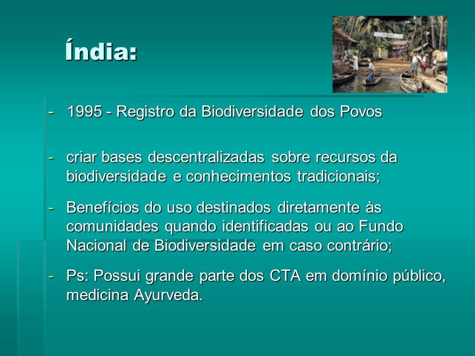 Índia: - 1995 - Registro da Biodiversidade dos Povos -criar bases descentralizadas sobre recursos da biodiversidade e conhecimentos tradicionais; -Benefícios do uso destinados diretamente às comunidades quando identificadas ou ao Fundo Nacional de Biodiversidade em caso contrário; -Ps: Possui grande parte dos CTA em domínio público, medicina Ayurveda.