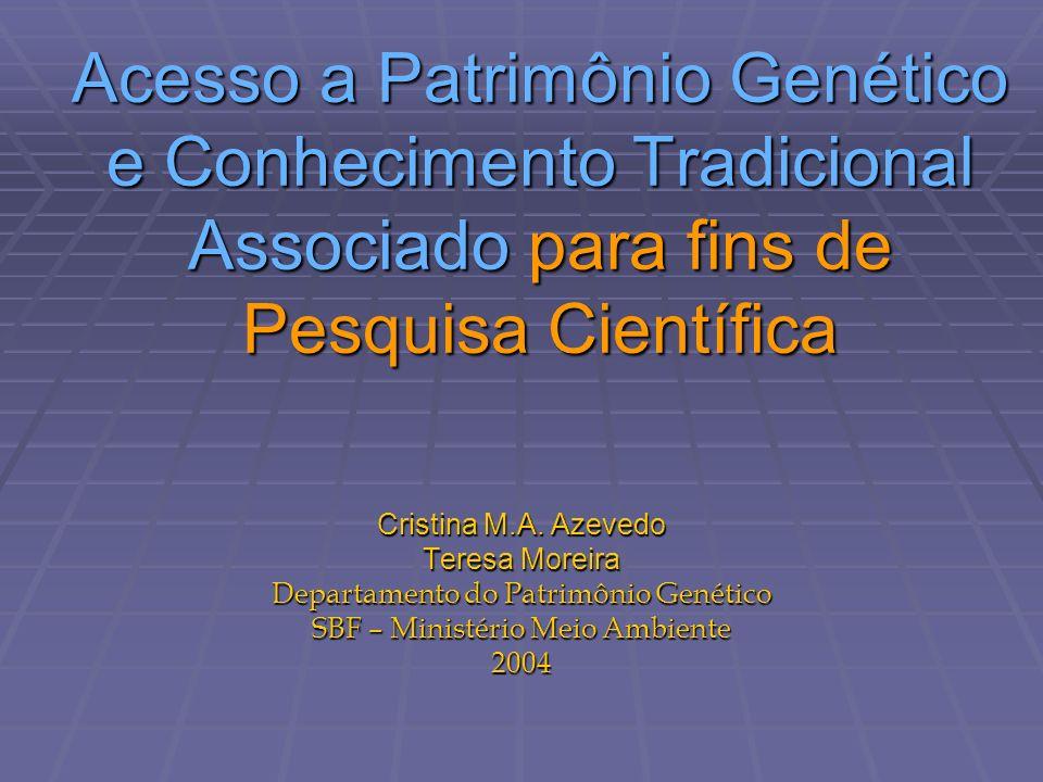 Acesso a Patrimônio Genético e Conhecimento Tradicional Associado para fins de Pesquisa Científica Cristina M.A. Azevedo Teresa Moreira Departamento d