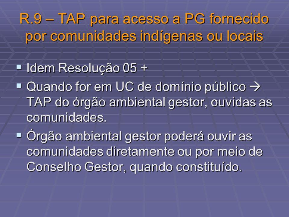 R.9 – TAP para acesso a PG fornecido por comunidades indígenas ou locais Idem Resolução 05 + Idem Resolução 05 + Quando for em UC de domínio público T