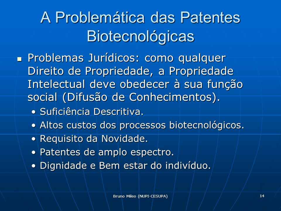 Bruno Mileo (NUPI-CESUPA) 14 A Problemática das Patentes Biotecnológicas Problemas Jurídicos: como qualquer Direito de Propriedade, a Propriedade Intelectual deve obedecer à sua função social (Difusão de Conhecimentos).