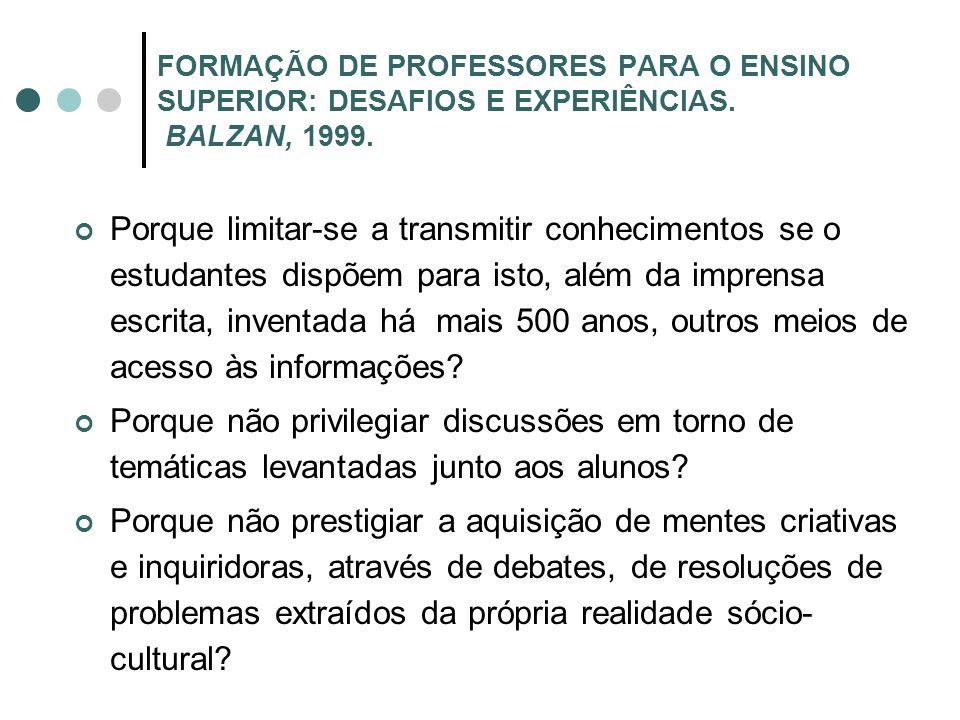 FORMAÇÃO DE PROFESSORES PARA O ENSINO SUPERIOR: DESAFIOS E EXPERIÊNCIAS. BALZAN, 1999. Porque limitar-se a transmitir conhecimentos se o estudantes di