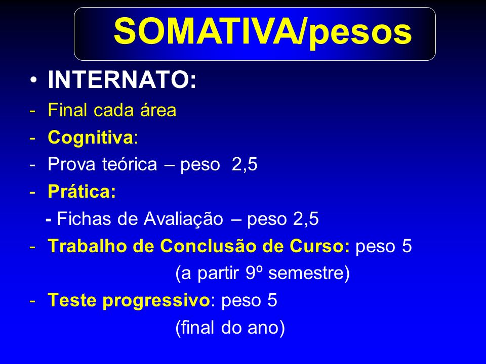 INTERNATO: -Final cada área -Cognitiva: -Prova teórica – peso 2,5 -Prática: - Fichas de Avaliação – peso 2,5 -Trabalho de Conclusão de Curso: peso 5 (