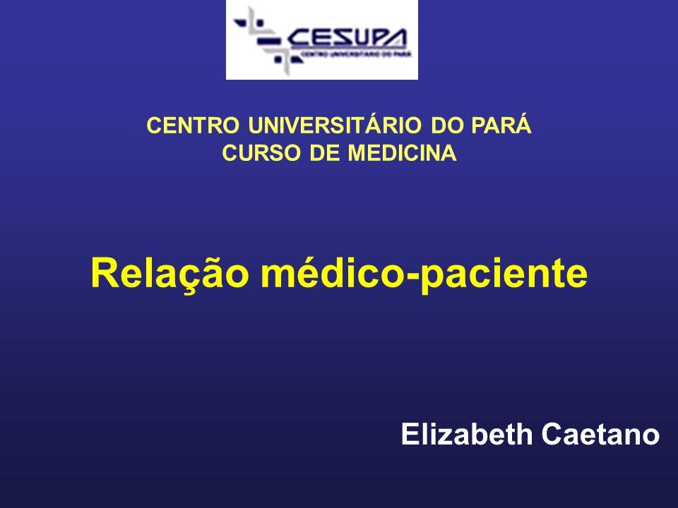 Elizabeth Caetano Relação médico-paciente CENTRO UNIVERSITÁRIO DO PARÁ CURSO DE MEDICINA