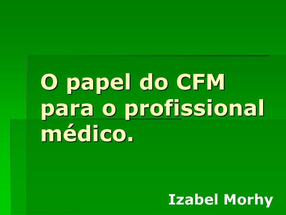 O papel do CFM para o profissional médico. Izabel Morhy