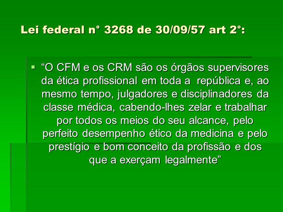 Lei federal n° 3268 de 30/09/57 art 2°: Lei federal n° 3268 de 30/09/57 art 2°: O CFM e os CRM são os órgãos supervisores da ética profissional em toda a república e, ao mesmo tempo, julgadores e disciplinadores da classe médica, cabendo-lhes zelar e trabalhar por todos os meios do seu alcance, pelo perfeito desempenho ético da medicina e pelo prestígio e bom conceito da profissão e dos que a exerçam legalmente O CFM e os CRM são os órgãos supervisores da ética profissional em toda a república e, ao mesmo tempo, julgadores e disciplinadores da classe médica, cabendo-lhes zelar e trabalhar por todos os meios do seu alcance, pelo perfeito desempenho ético da medicina e pelo prestígio e bom conceito da profissão e dos que a exerçam legalmente