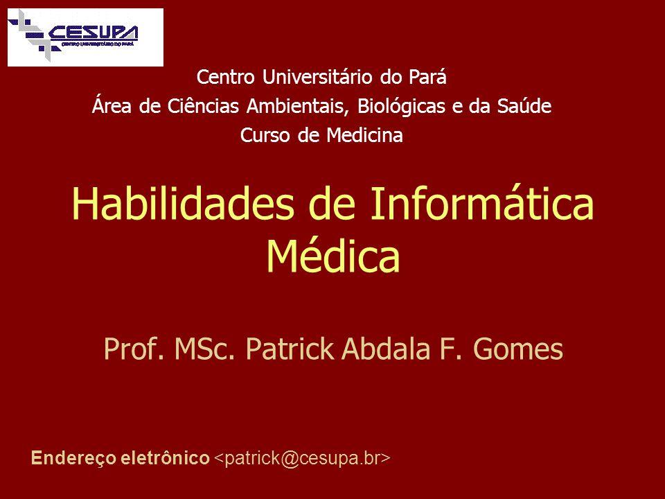Habilidades de Informática Médica Prof. MSc. Patrick Abdala F. Gomes Centro Universitário do Pará Área de Ciências Ambientais, Biológicas e da Saúde C