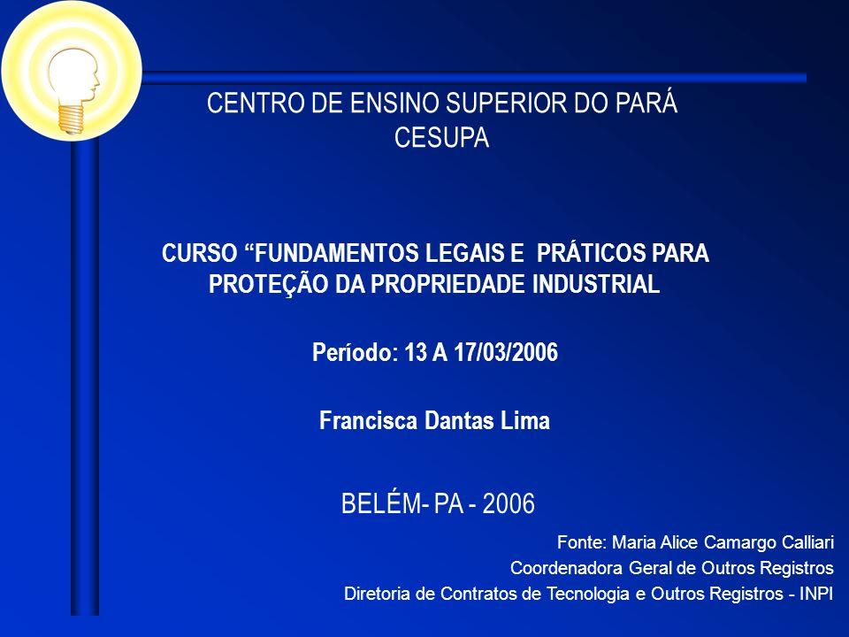 CENTRO DE ENSINO SUPERIOR DO PARÁ CESUPA BELÉM- PA - 2006 CURSO FUNDAMENTOS LEGAIS E PRÁTICOS PARA PROTEÇÃO DA PROPRIEDADE INDUSTRIAL Período: 13 A 17/03/2006 Francisca Dantas Lima Fonte: Maria Alice Camargo Calliari Coordenadora Geral de Outros Registros Diretoria de Contratos de Tecnologia e Outros Registros - INPI