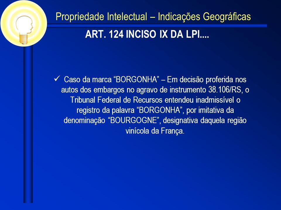 ART. 124 INCISO IX DA LPI.... Caso da marca BORGONHA – Em decisão proferida nos autos dos embargos no agravo de instrumento 38.106/RS, o Tribunal Fede