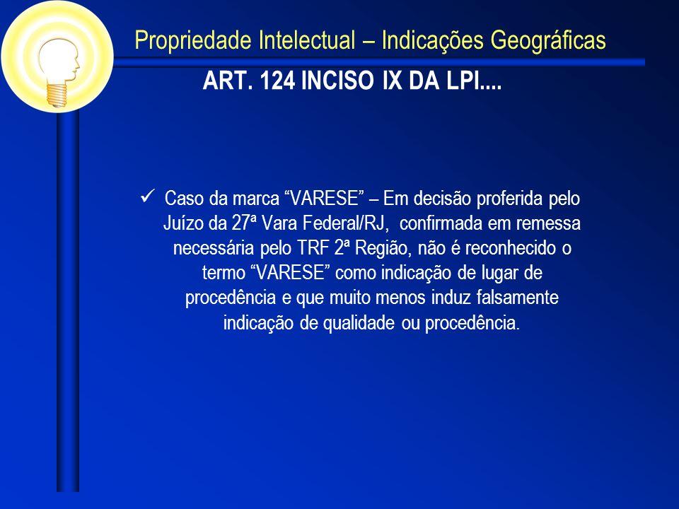 ART. 124 INCISO IX DA LPI.... Caso da marca VARESE – Em decisão proferida pelo Juízo da 27ª Vara Federal/RJ, confirmada em remessa necessária pelo TRF