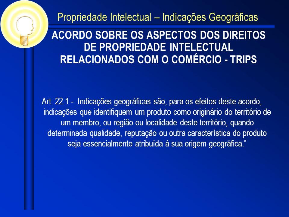 ACORDO SOBRE OS ASPECTOS DOS DIREITOS DE PROPRIEDADE INTELECTUAL RELACIONADOS COM O COMÉRCIO - TRIPS Art. 22.1 - Indicações geográficas são, para os e