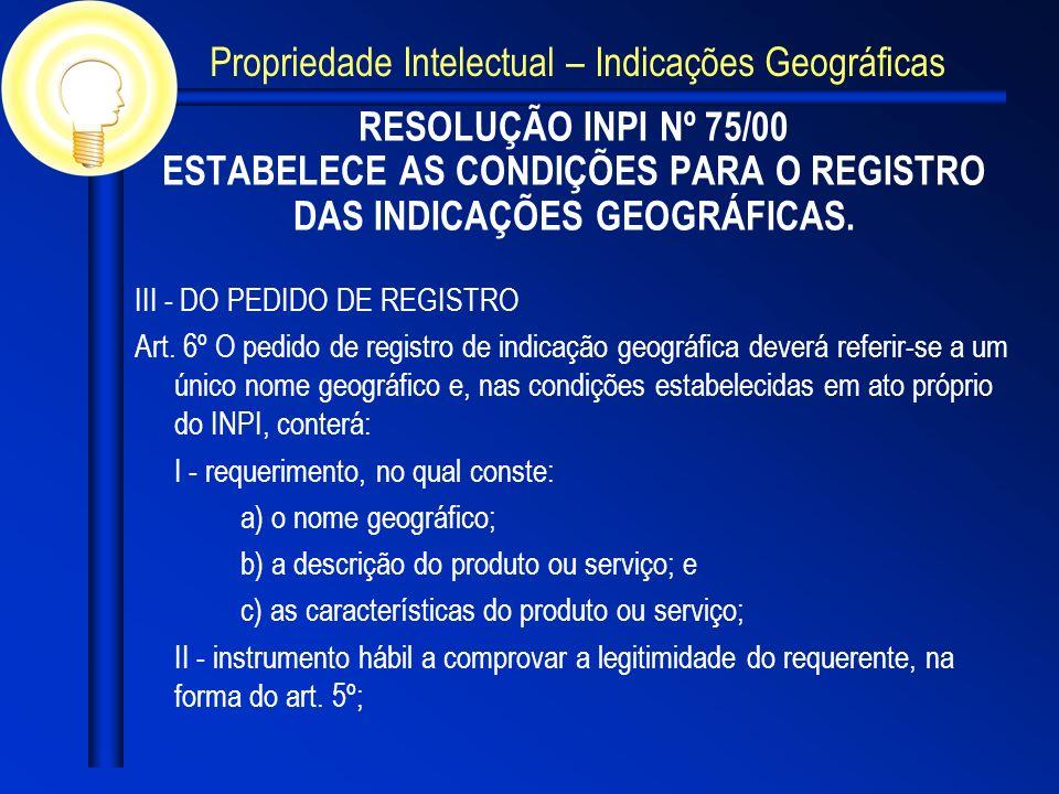 RESOLUÇÃO INPI Nº 75/00 ESTABELECE AS CONDIÇÕES PARA O REGISTRO DAS INDICAÇÕES GEOGRÁFICAS. III - DO PEDIDO DE REGISTRO Art. 6º O pedido de registro d