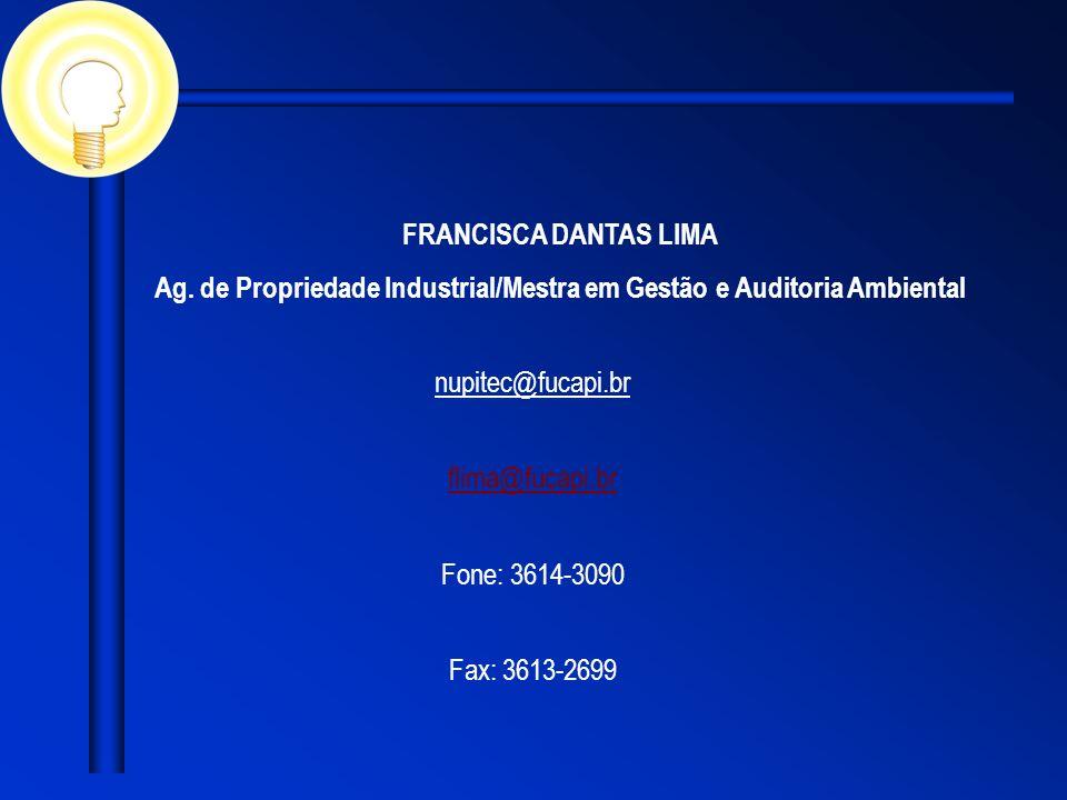 FRANCISCA DANTAS LIMA Ag. de Propriedade Industrial/Mestra em Gestão e Auditoria Ambiental nupitec@fucapi.br flima@fucapi.br Fone: 3614-3090 Fax: 3613