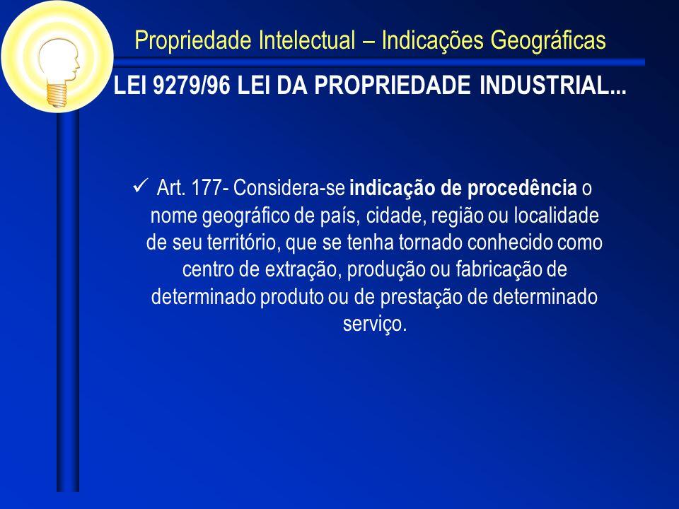 LEI 9279/96 LEI DA PROPRIEDADE INDUSTRIAL... Art. 177- Considera-se indicação de procedência o nome geográfico de país, cidade, região ou localidade d