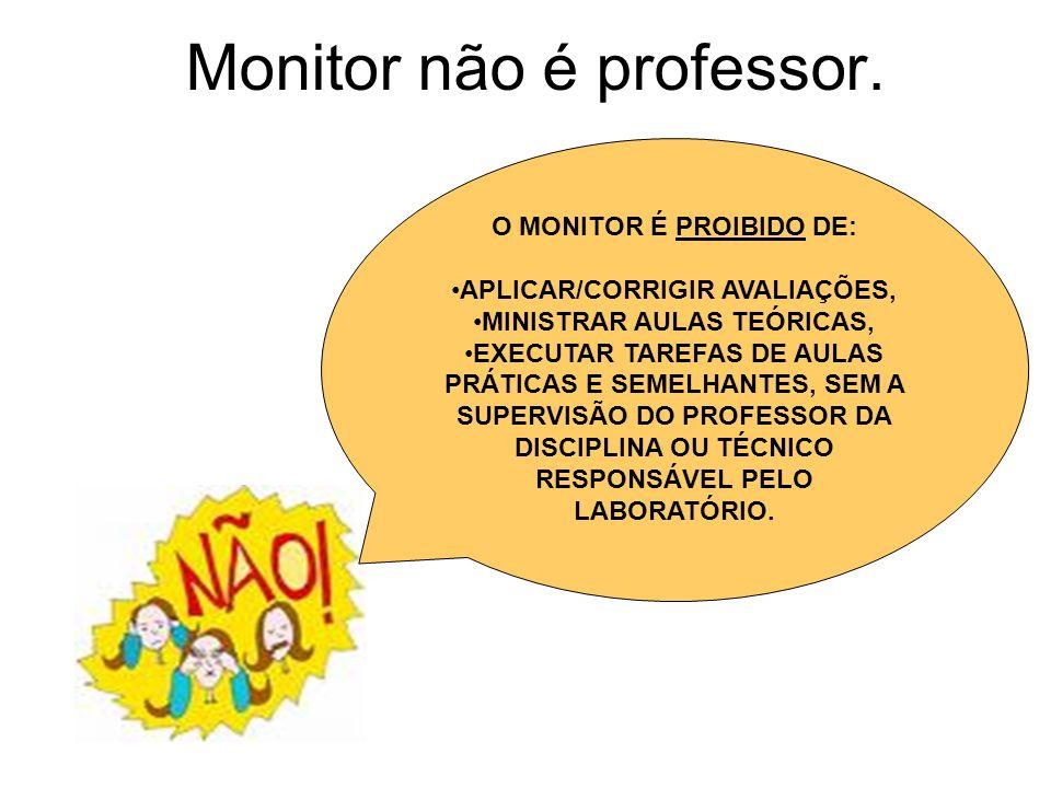 Monitor não é professor. O MONITOR É PROIBIDO DE: APLICAR/CORRIGIR AVALIAÇÕES, MINISTRAR AULAS TEÓRICAS, EXECUTAR TAREFAS DE AULAS PRÁTICAS E SEMELHAN