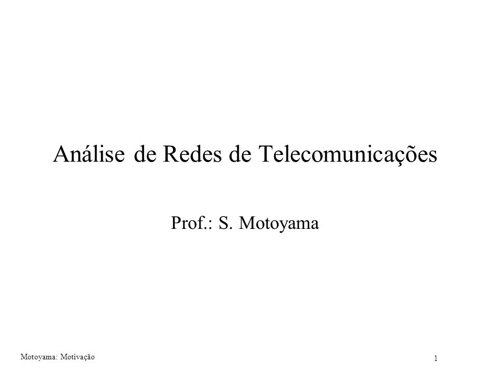 1 Motoyama: Motivação Análise de Redes de Telecomunicações Prof.: S. Motoyama