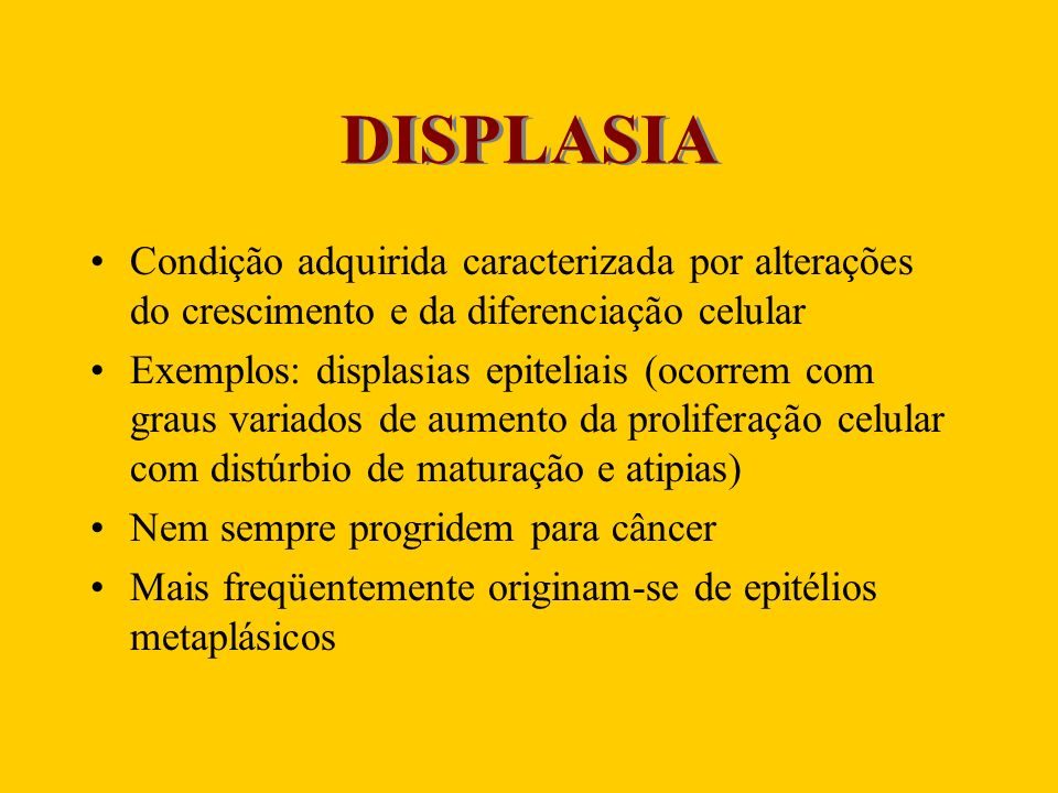 DISPLASIA Condição adquirida caracterizada por alterações do crescimento e da diferenciação celular Exemplos: displasias epiteliais (ocorrem com graus