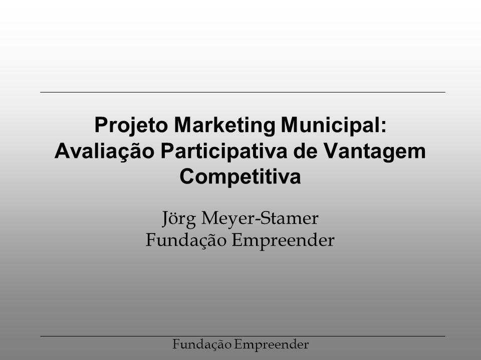Fundação Empreender Projeto Marketing Municipal: Avaliação Participativa de Vantagem Competitiva Jörg Meyer-Stamer Fundação Empreender