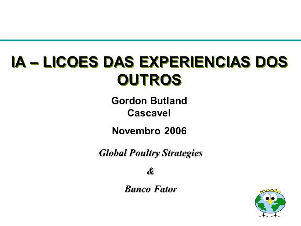 Gordon Butland Cascavel Novembro 2006 IA – LICOES DAS EXPERIENCIAS DOS OUTROS Global Poultry Strategies & Banco Fator