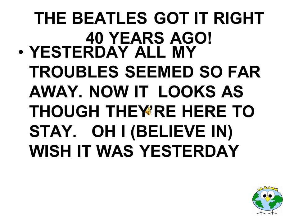 THE BEATLES GOT IT RIGHT 40 YEARS AGO! YESTERDAY ALL MY TROUBLES SEEMED SO FAR AWAY. NOW IT LOOKS AS THOUGH THEYRE HERE TO STAY. OH I (BELIEVE IN) WIS