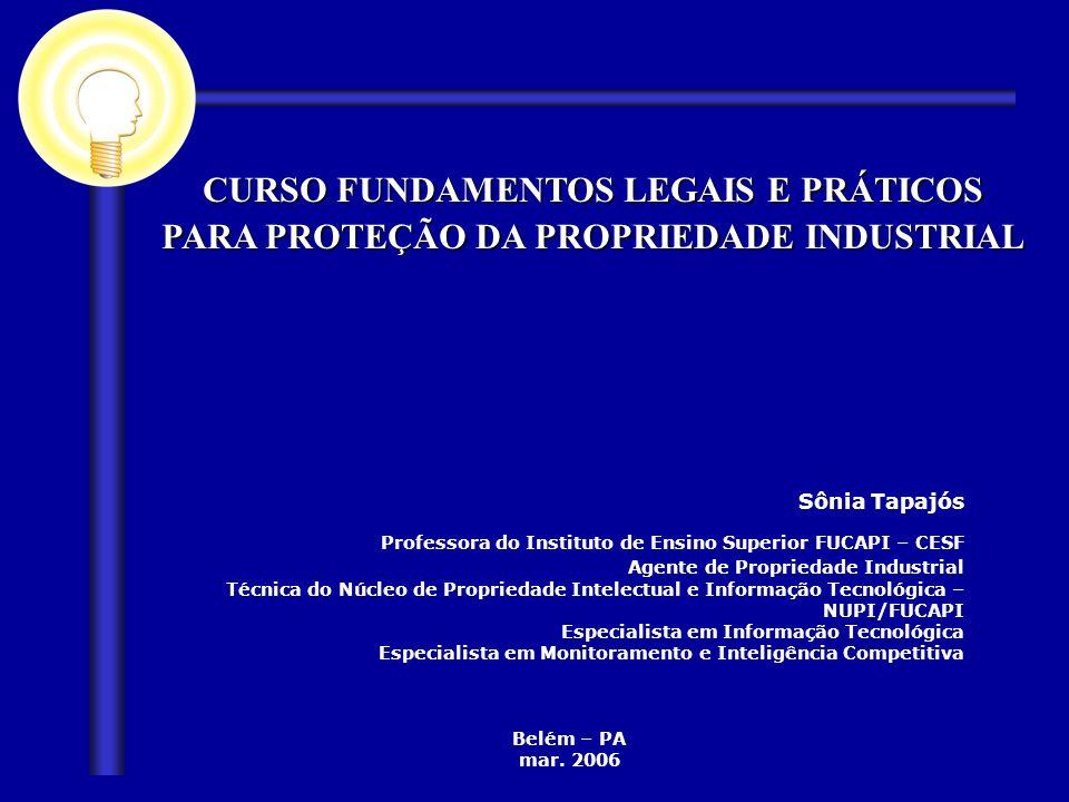 CURSO FUNDAMENTOS LEGAIS E PRÁTICOS PARA PROTEÇÃO DA PROPRIEDADE INDUSTRIAL Sônia Tapajós Professora do Instituto de Ensino Superior FUCAPI – CESF Age