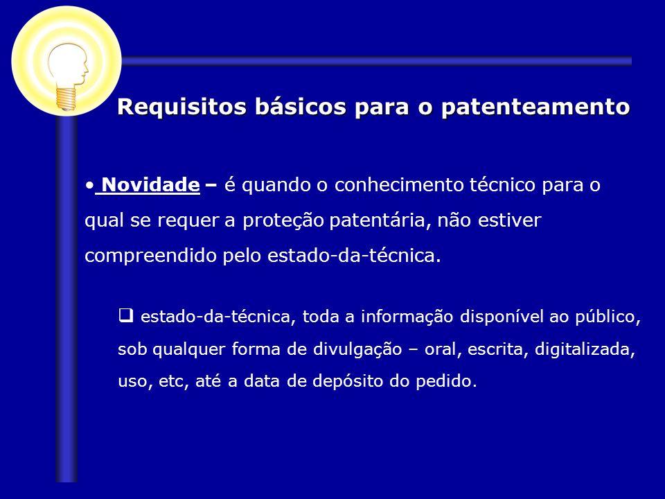 Requisitos básicos para o patenteamento Novidade – é quando o conhecimento técnico para o qual se requer a proteção patentária, não estiver compreendi