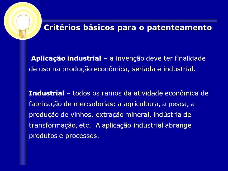 Critérios básicos para o patenteamento Aplicação industrial – a invenção deve ter finalidade de uso na produção econômica, seriada e industrial. Indus