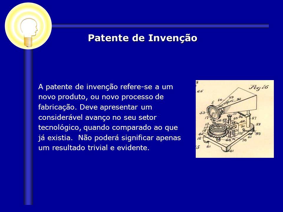 Patente de Invenção A patente de invenção refere-se a um novo produto, ou novo processo de fabricação. Deve apresentar um considerável avanço no seu s