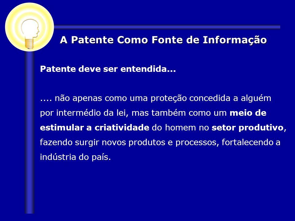 A Patente Como Fonte de Informação Patente deve ser entendida....... não apenas como uma proteção concedida a alguém por intermédio da lei, mas também