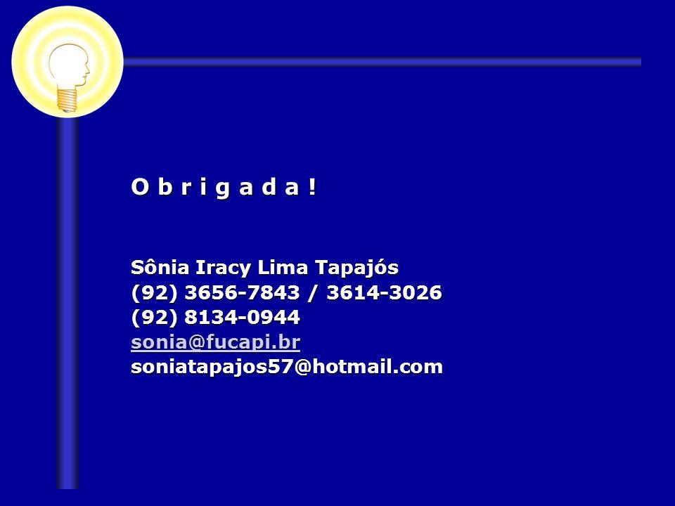 O b r i g a d a ! Sônia Iracy Lima Tapajós (92) 3656-7843 / 3614-3026 (92) 8134-0944 sonia@fucapi.br soniatapajos57@hotmail.com
