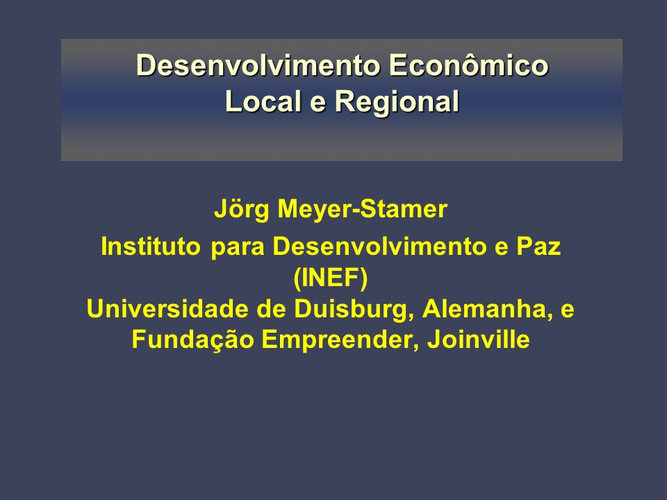 Desenvolvimento Econômico Local e Regional Jörg Meyer-Stamer Instituto para Desenvolvimento e Paz (INEF) Universidade de Duisburg, Alemanha, e Fundação Empreender, Joinville
