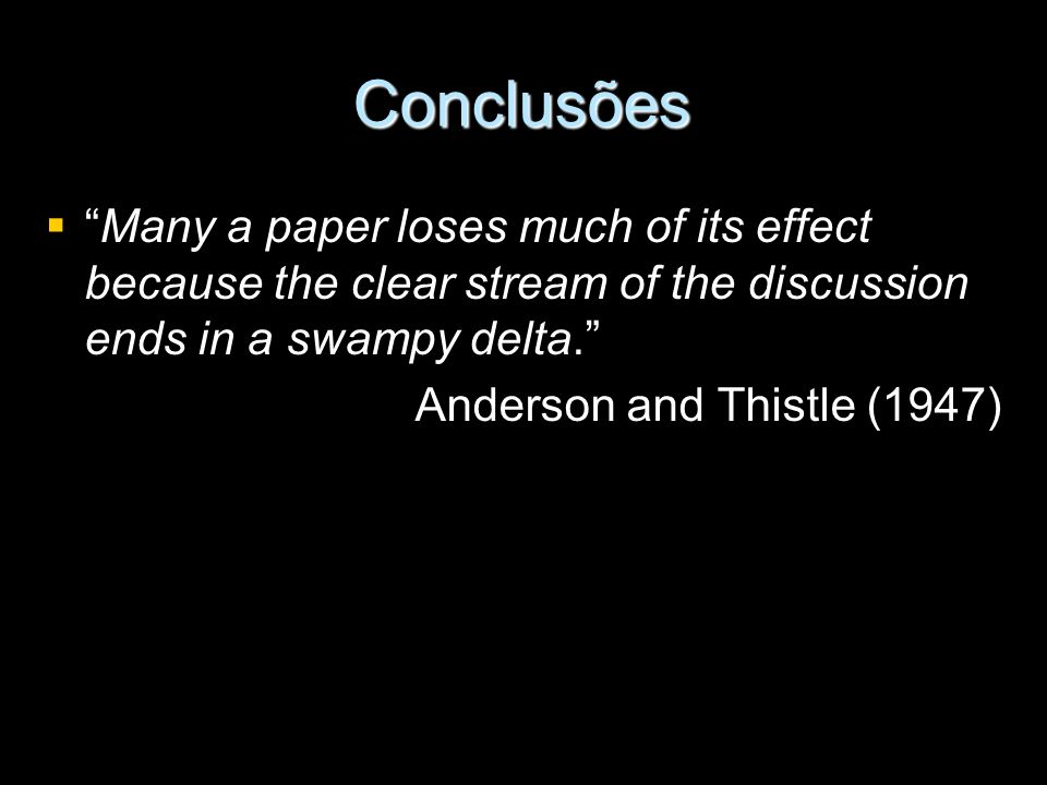 Conclusões Many a paper loses much of its effect because the clear stream of the discussion ends in a swampy delta. Anderson and Thistle (1947)