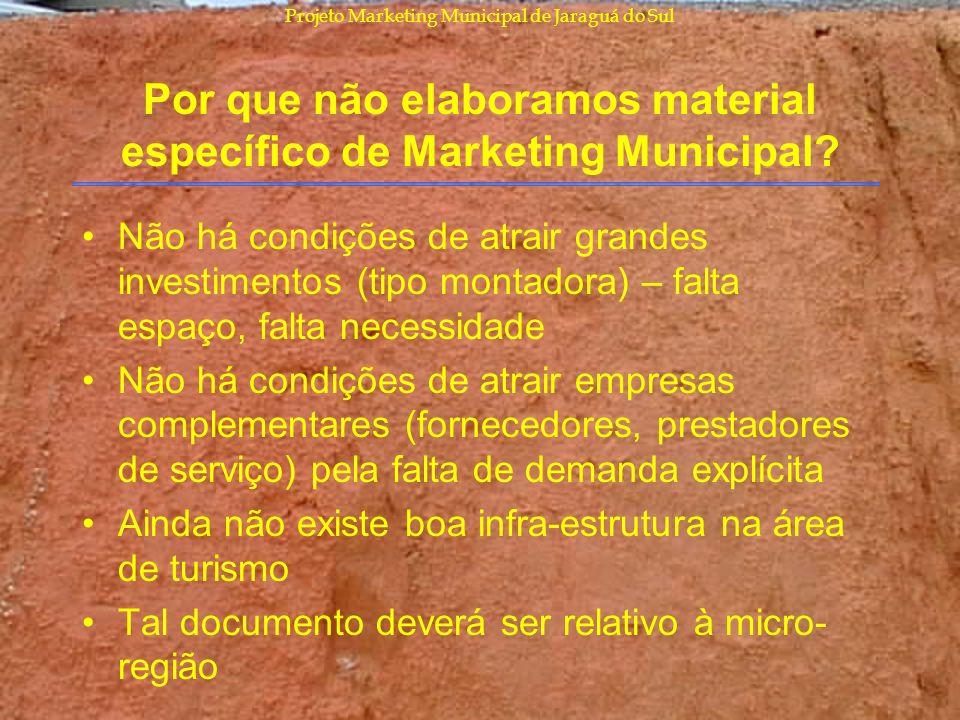 Projeto Marketing Municipal de Jaraguá do Sul Por que não elaboramos material específico de Marketing Municipal? Não há condições de atrair grandes in