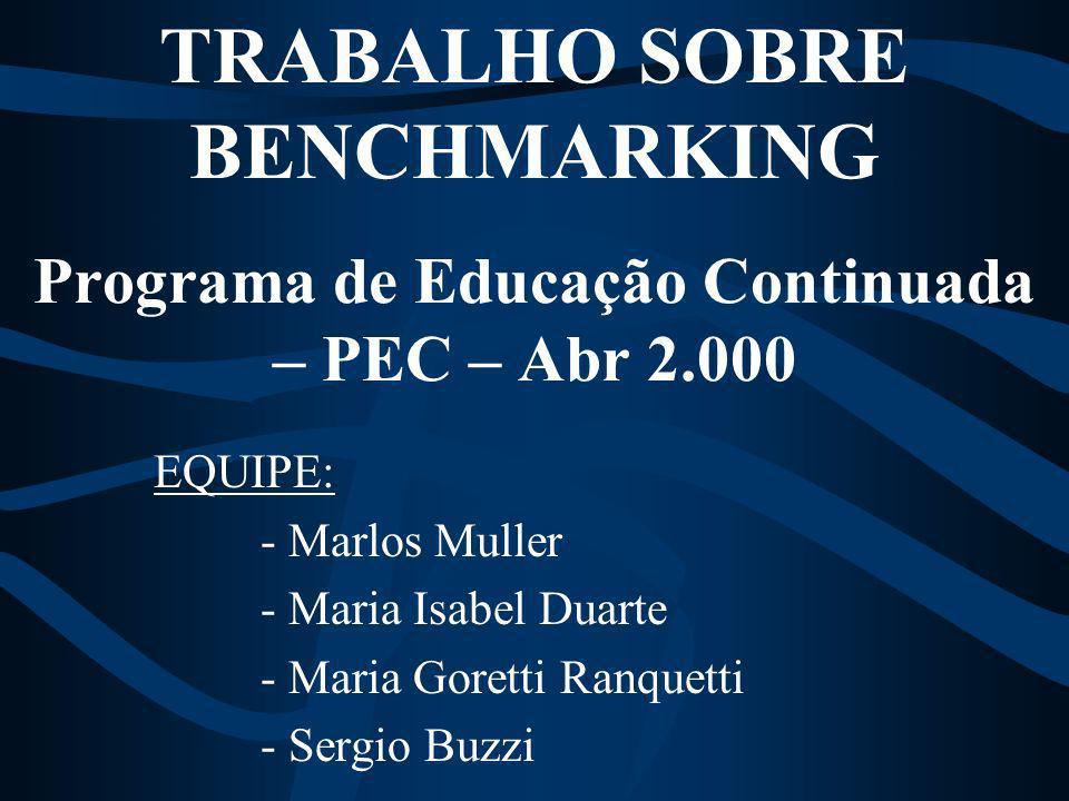 TRABALHO SOBRE BENCHMARKING Programa de Educação Continuada – PEC – Abr 2.000 EQUIPE: - Marlos Muller - Maria Isabel Duarte - Maria Goretti Ranquetti - Sergio Buzzi