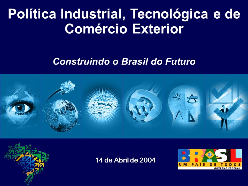 Política Industrial, Tecnológica e de Comércio Exterior 14 de Abril de 2004 Construindo o Brasil do Futuro
