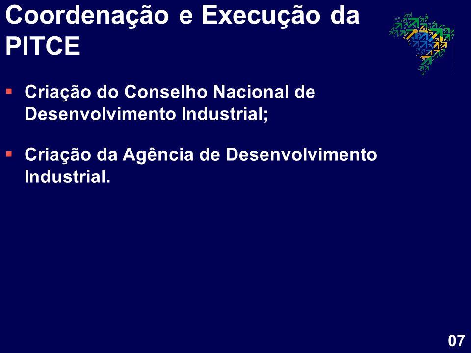 Coordenação e Execução da PITCE Criação do Conselho Nacional de Desenvolvimento Industrial; Criação da Agência de Desenvolvimento Industrial. 07