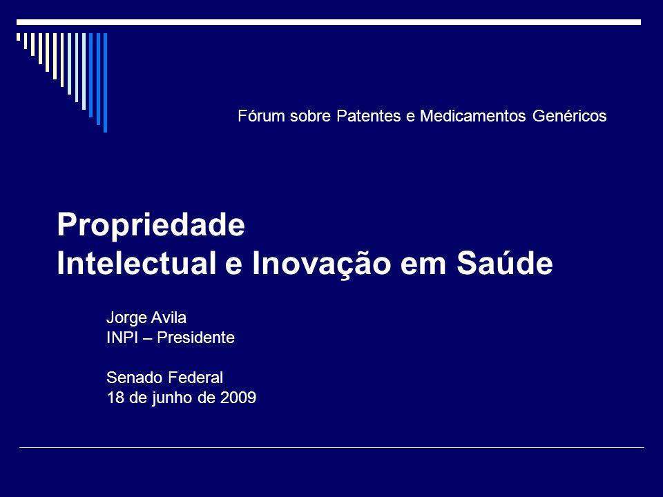 Propriedade Intelectual e Inovação em Saúde Jorge Avila INPI – Presidente Senado Federal 18 de junho de 2009 Fórum sobre Patentes e Medicamentos Genér