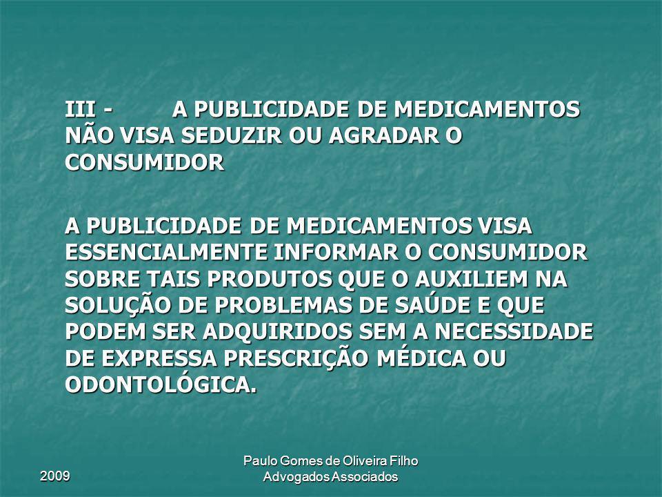 2009 Paulo Gomes de Oliveira Filho Advogados Associados IV - O QUE SE COMBATE, SEJA NA ESFERA LEGAL, SEJA ÉTICA, É QUE A PUBLICIDADE NÃO APRESENTE ELEMENTOS CORRETOS, VERDADEIROS, INFORMATIVOS DA SUA FINALIDADE, DA SUA COMPOSIÇÃO E DAS EVENTUAIS RESTRIÇÕES E CONTRA- INDICAÇÕES.