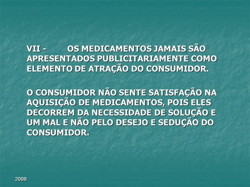 2009 VII - OS MEDICAMENTOS JAMAIS SÃO APRESENTADOS PUBLICITARIAMENTE COMO ELEMENTO DE ATRAÇÃO DO CONSUMIDOR. O CONSUMIDOR NÃO SENTE SATISFAÇÃO NA AQUI
