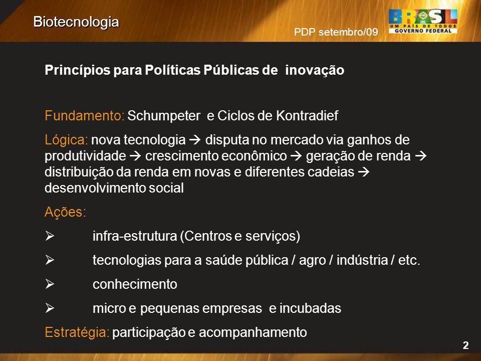 PDP setembro/09 2 Biotecnologia Princípios para Políticas Públicas de inovação Fundamento: Schumpeter e Ciclos de Kontradief Lógica: nova tecnologia d
